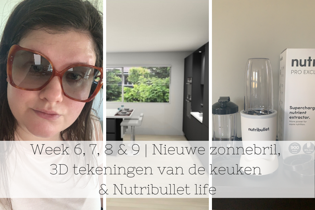Week 6, 7, 8 & 9 | Nieuwe zonnebril,  3D tekeningen van de keuken & Nutribullet life